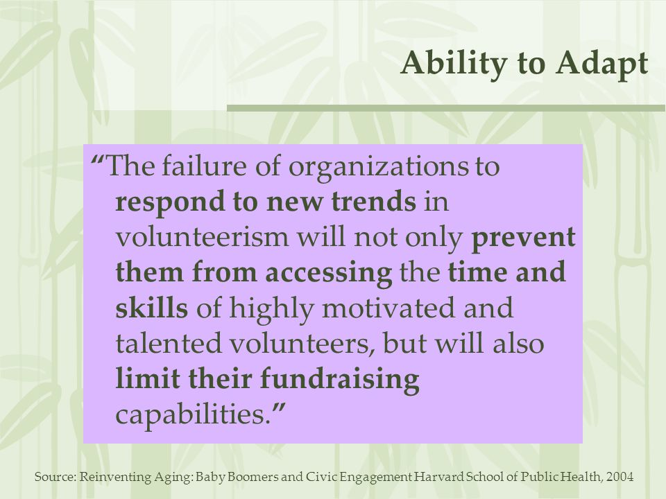 Ability to Adapt The failure of organizations to respond to new trends in volunteerism will not only prevent them from accessing the time and skills of highly motivated and talented volunteers, but will also limit their fundraising capabilities. Source: Reinventing Aging: Baby Boomers and Civic Engagement Harvard School of Public Health, 2004