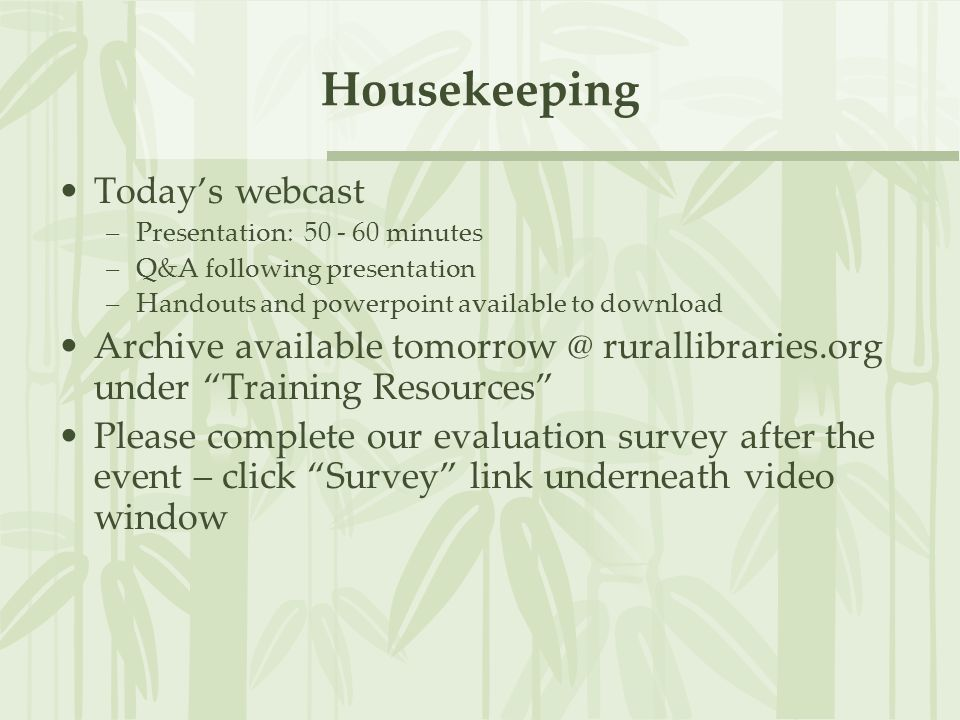Housekeeping Today's webcast –Presentation: 50 - 60 minutes –Q&A following presentation –Handouts and powerpoint available to download Archive available tomorrow @ rurallibraries.org under Training Resources Please complete our evaluation survey after the event – click Survey link underneath video window