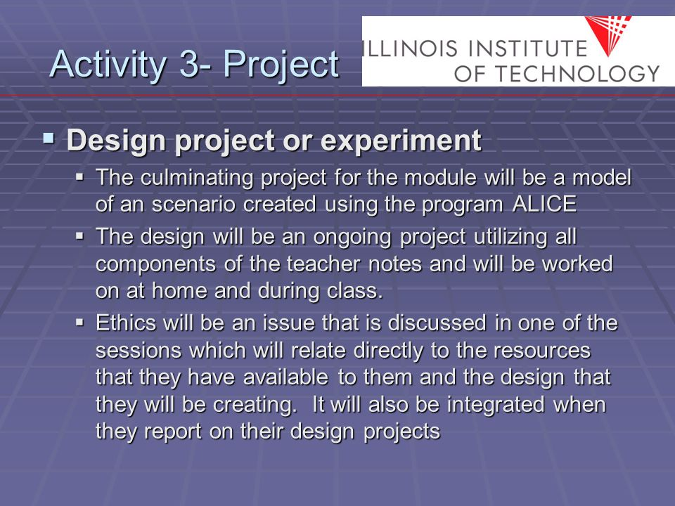 Activity 3- Project  Design project or experiment  The culminating project for the module will be a model of an scenario created using the program ALICE  The design will be an ongoing project utilizing all components of the teacher notes and will be worked on at home and during class.