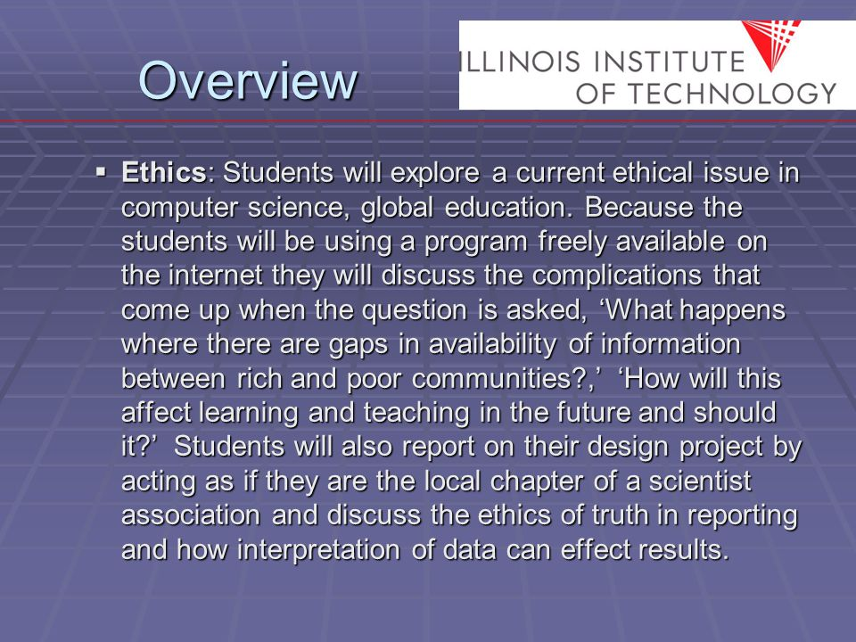 Overview  Ethics: Students will explore a current ethical issue in computer science, global education.