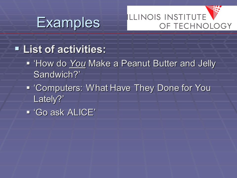 Examples  List of activities:  'How do You Make a Peanut Butter and Jelly Sandwich?'  'Computers: What Have They Done for You Lately?'  'Go ask ALICE'