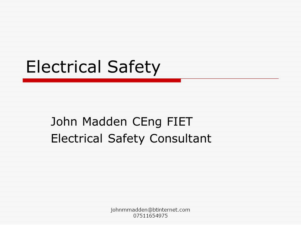 johnmmadden@btinternet.com 07511654975 Electrical Safety John Madden CEng FIET Electrical Safety Consultant
