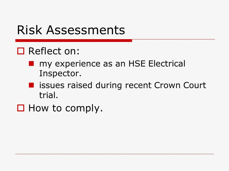 Risk Assessments  Reflect on: my experience as an HSE Electrical Inspector. issues raised during recent Crown Court trial.  How to comply.
