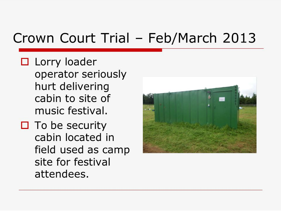 Crown Court Trial – Feb/March 2013  Lorry loader operator seriously hurt delivering cabin to site of music festival.  To be security cabin located i