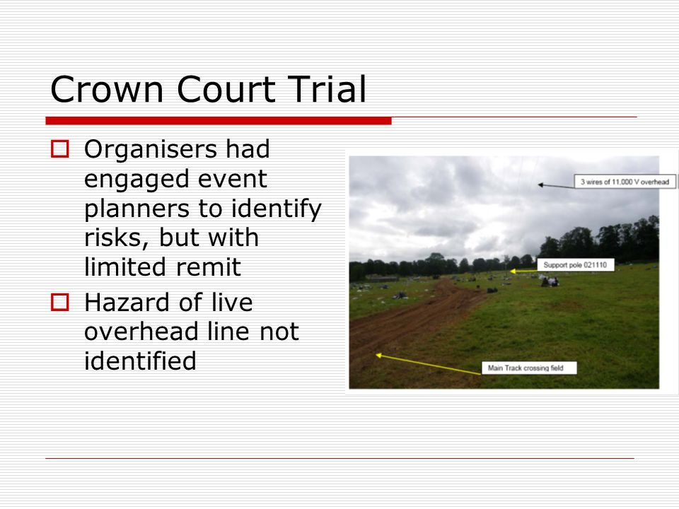 Crown Court Trial  Organisers had engaged event planners to identify risks, but with limited remit  Hazard of live overhead line not identified