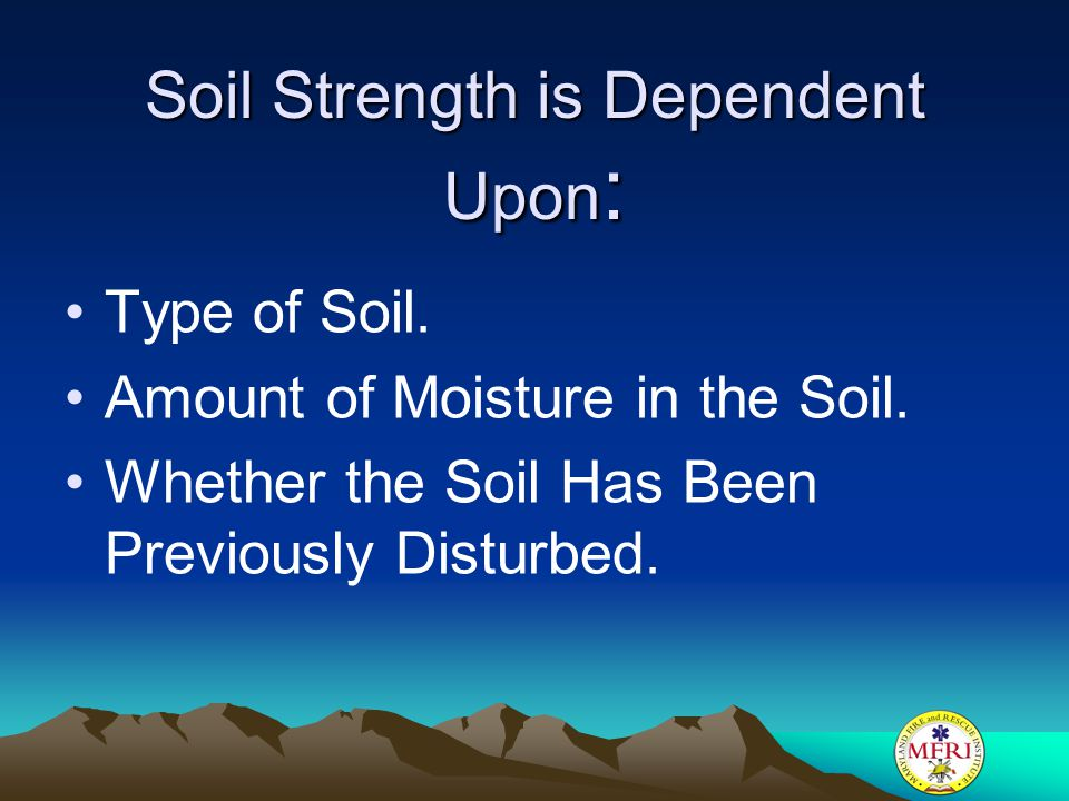 Soil Strength is Dependent Upon : Type of Soil. Amount of Moisture in the Soil. Whether the Soil Has Been Previously Disturbed.