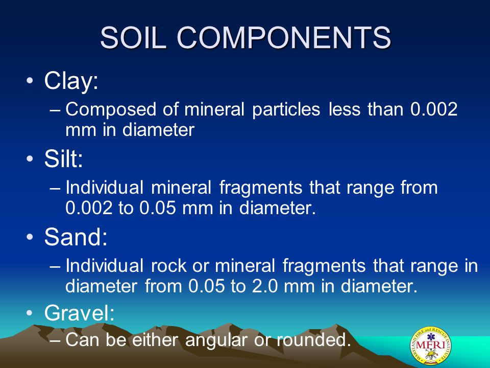 SOIL COMPONENTS Clay: –Composed of mineral particles less than 0.002 mm in diameter Silt: –Individual mineral fragments that range from 0.002 to 0.05