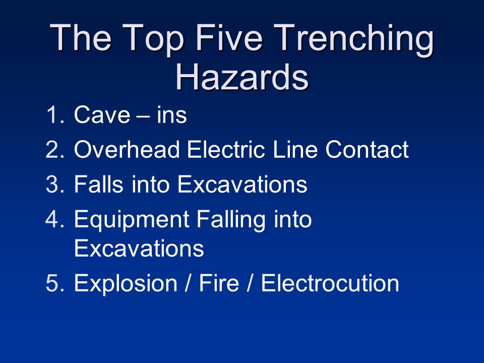 The Top Five Trenching Hazards 1.Cave – ins 2.Overhead Electric Line Contact 3.Falls into Excavations 4.Equipment Falling into Excavations 5.Explosion