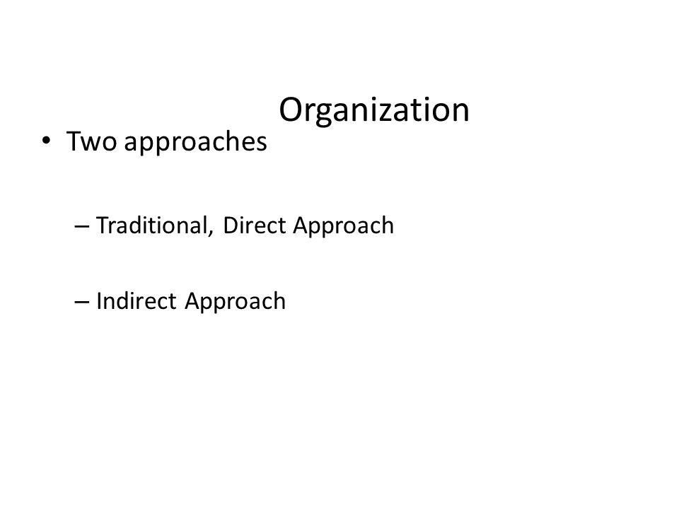 Organization Two approaches – Traditional, Direct Approach – Indirect Approach