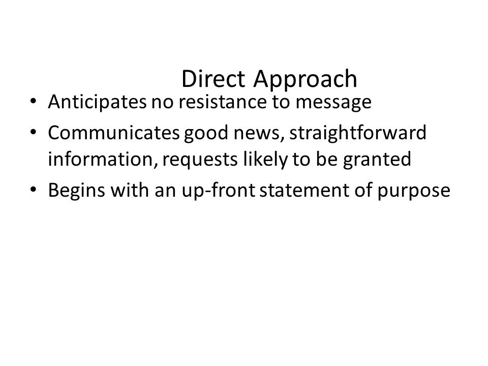 Direct Approach Anticipates no resistance to message Communicates good news, straightforward information, requests likely to be granted Begins with an
