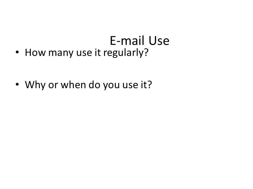 E-mail Use How many use it regularly? Why or when do you use it?