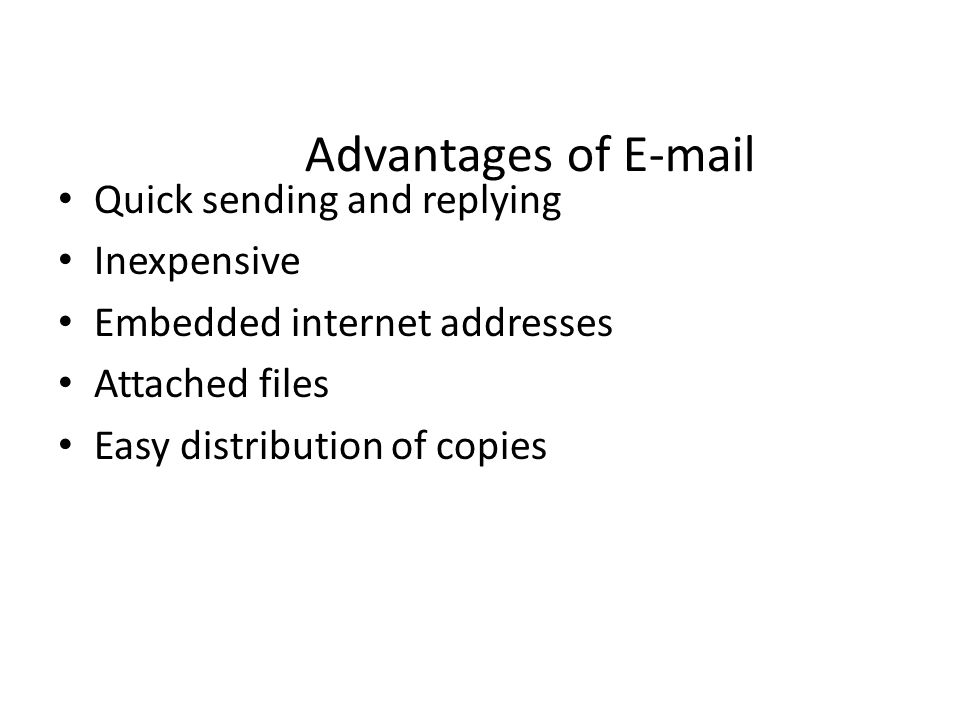 Advantages of E-mail Quick sending and replying Inexpensive Embedded internet addresses Attached files Easy distribution of copies