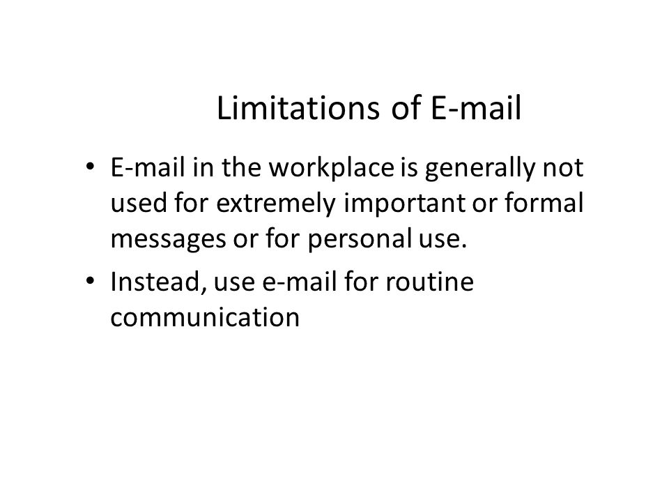 Limitations of E-mail E-mail in the workplace is generally not used for extremely important or formal messages or for personal use. Instead, use e-mai