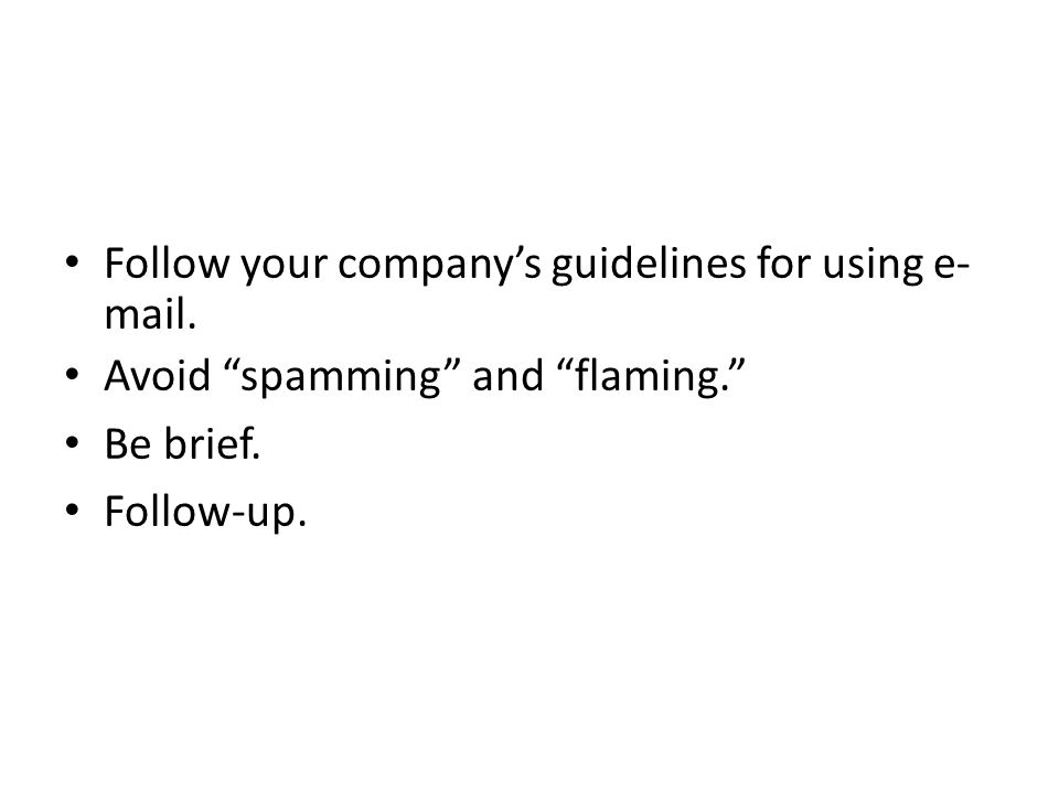 """Follow your company's guidelines for using e- mail. Avoid """"spamming"""" and """"flaming."""" Be brief. Follow-up."""