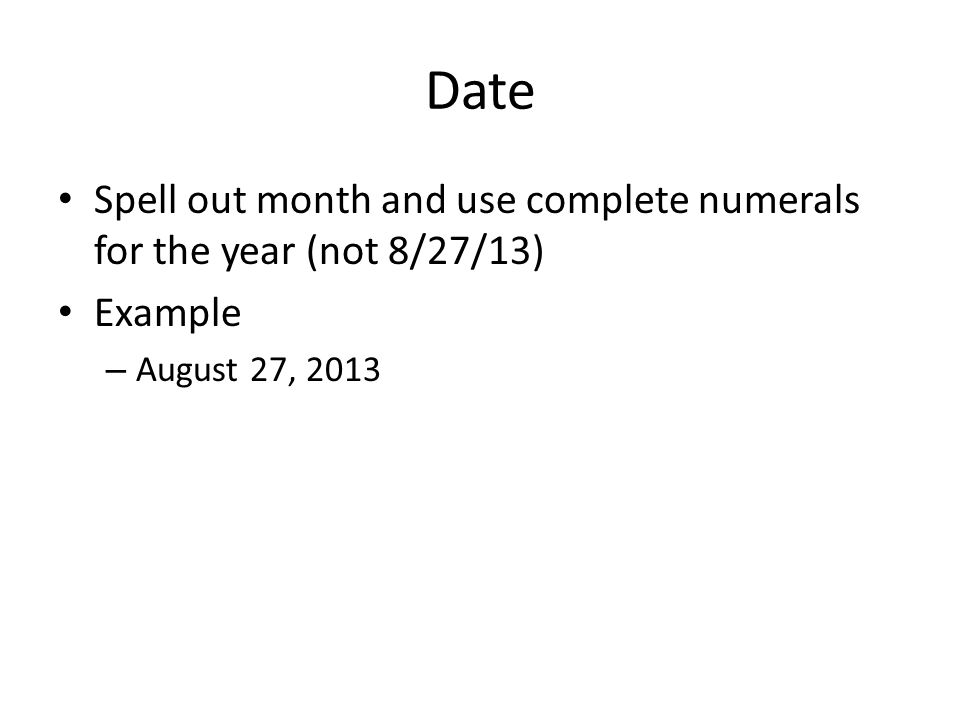 Date Spell out month and use complete numerals for the year (not 8/27/13) Example – August 27, 2013