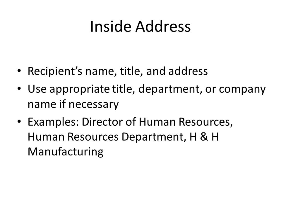 Inside Address Recipient's name, title, and address Use appropriate title, department, or company name if necessary Examples: Director of Human Resour