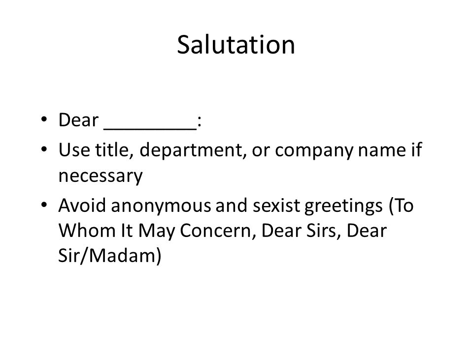 Salutation Dear _________: Use title, department, or company name if necessary Avoid anonymous and sexist greetings (To Whom It May Concern, Dear Sirs