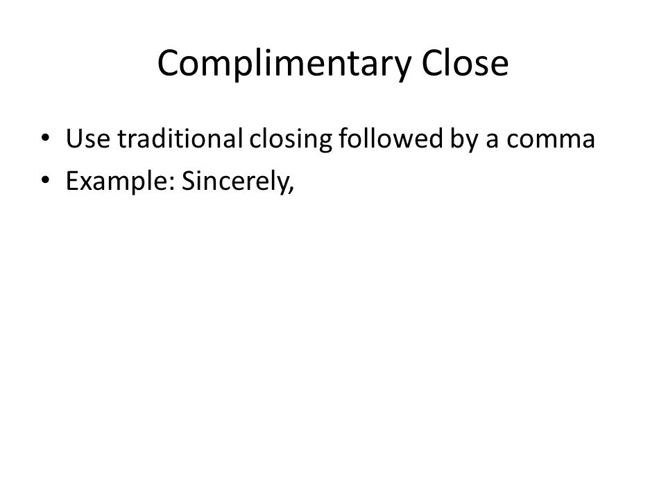 Complimentary Close Use traditional closing followed by a comma Example: Sincerely,