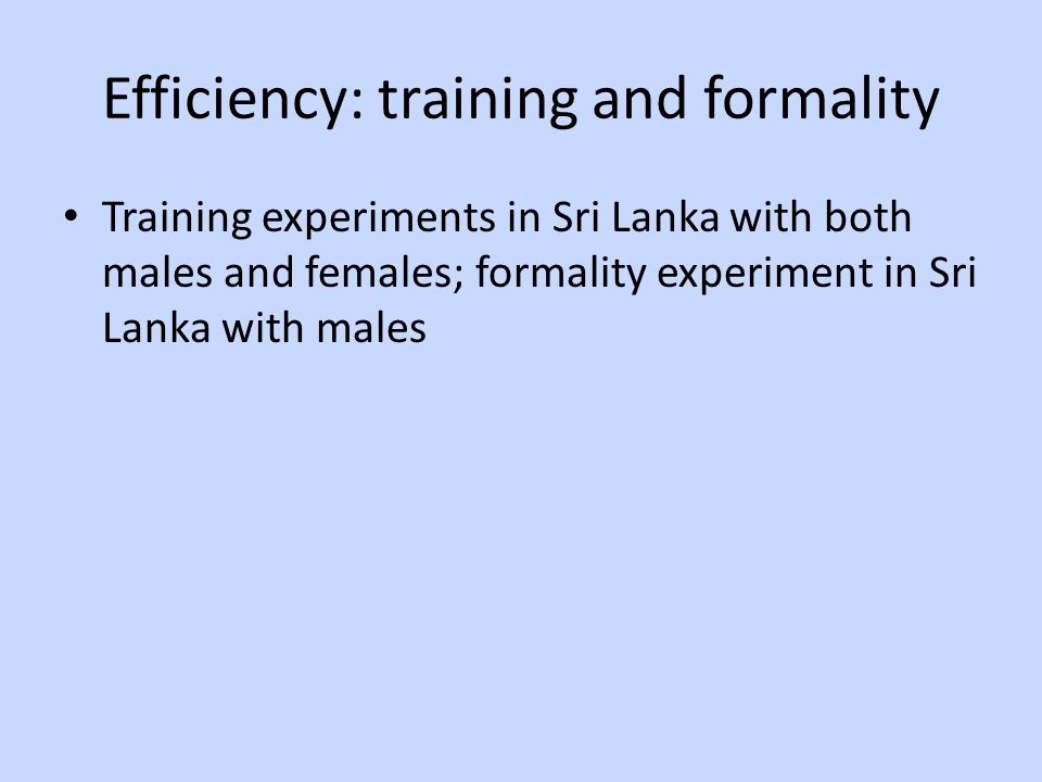 Efficiency: training and formality Training experiments in Sri Lanka with both males and females; formality experiment in Sri Lanka with males