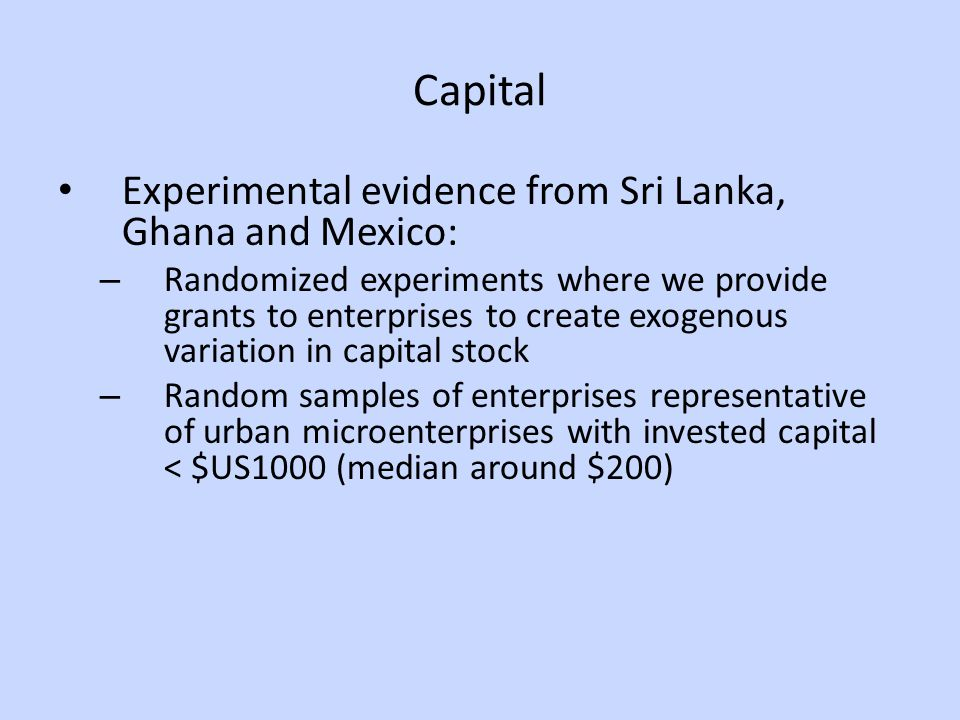 Capital Experimental evidence from Sri Lanka, Ghana and Mexico: – Randomized experiments where we provide grants to enterprises to create exogenous variation in capital stock – Random samples of enterprises representative of urban microenterprises with invested capital < $US1000 (median around $200)