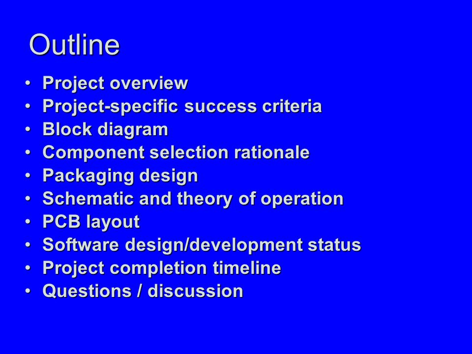 Outline Project overviewProject overview Project-specific success criteriaProject-specific success criteria Block diagramBlock diagram Component selection rationaleComponent selection rationale Packaging designPackaging design Schematic and theory of operationSchematic and theory of operation PCB layoutPCB layout Software design/development statusSoftware design/development status Project completion timelineProject completion timeline Questions / discussionQuestions / discussion
