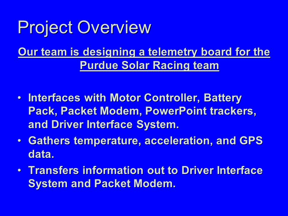 Project Overview Our team is designing a telemetry board for the Purdue Solar Racing team Interfaces with Motor Controller, Battery Pack, Packet Modem, PowerPoint trackers, and Driver Interface System.Interfaces with Motor Controller, Battery Pack, Packet Modem, PowerPoint trackers, and Driver Interface System.