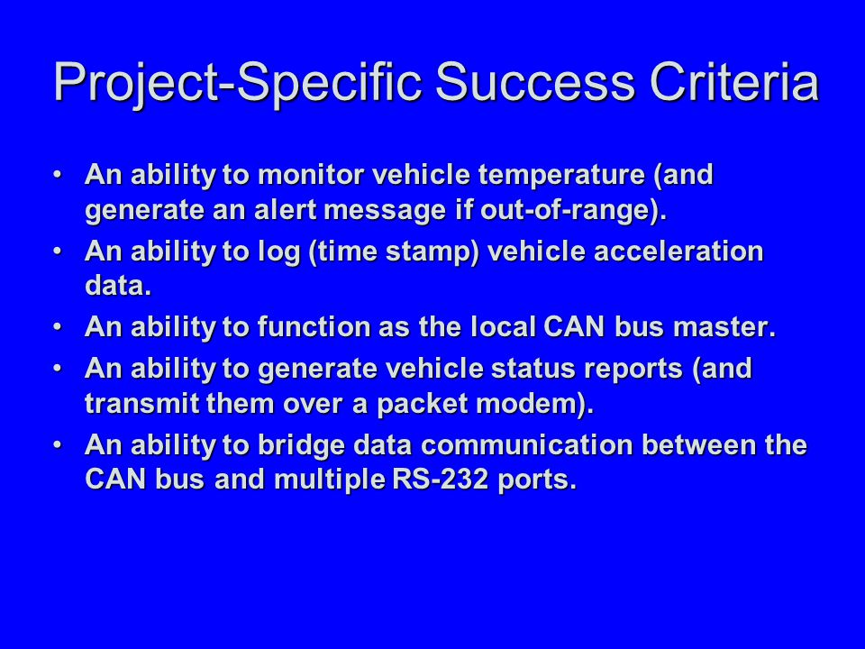 Project-Specific Success Criteria An ability to monitor vehicle temperature (and generate an alert message if out-of-range).An ability to monitor vehicle temperature (and generate an alert message if out-of-range).