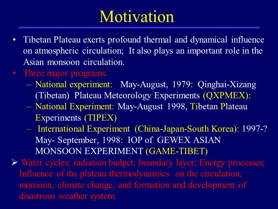 Motivation Tibetan Plateau exerts profound thermal and dynamical influence on atmospheric circulation; It also plays an important role in the Asian monsoon circulation.