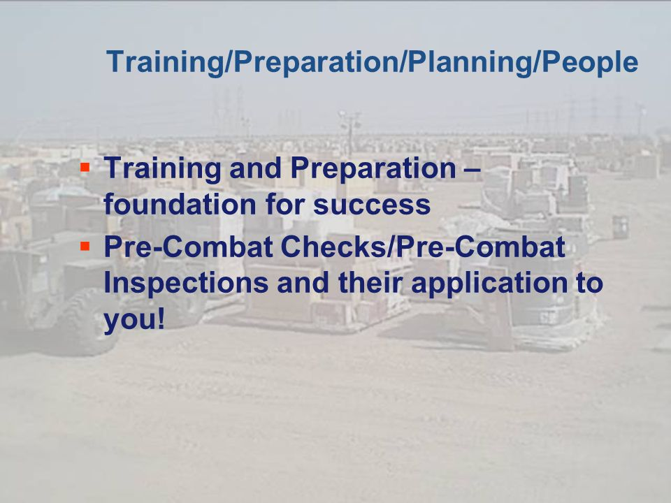 Training/Preparation/Planning/People  Training and Preparation – foundation for success  Pre-Combat Checks/Pre-Combat Inspections and their application to you!