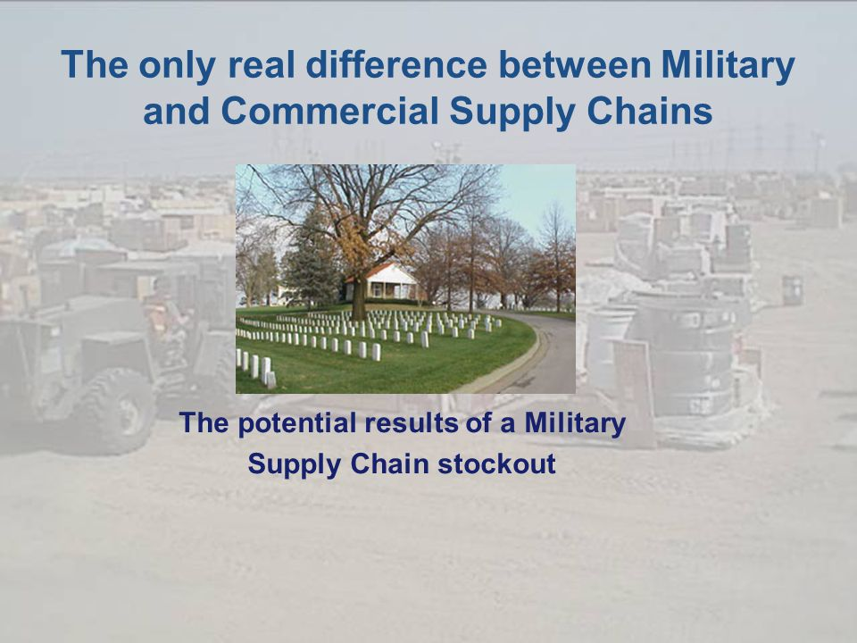The only real difference between Military and Commercial Supply Chains The potential results of a Military Supply Chain stockout
