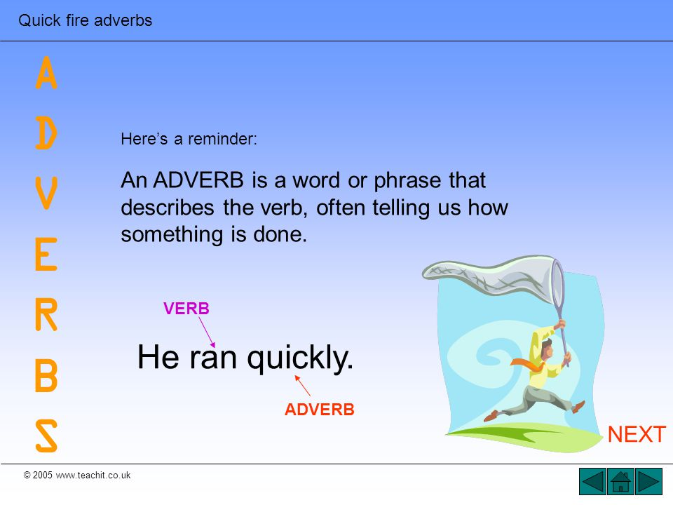 © 2005 www.teachit.co.uk Quick fire adverbs that tell us WHEN: frequently prematurely usually inevitably daily weekly during regularly recently suddenly periodically promptly START AGAIN ADVERBSADVERBS