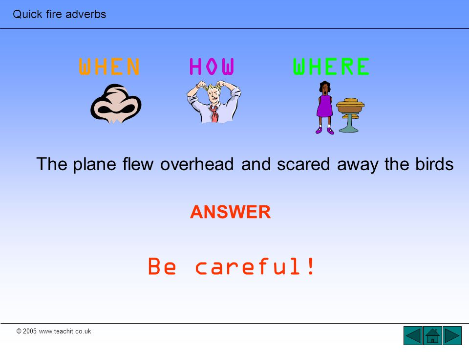 © 2005 www.teachit.co.uk Quick fire adverbs The plane flew overhead and scared away the birds ANSWER Be careful! WHENHOWWHERE