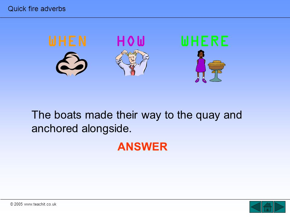 © 2005 www.teachit.co.uk Quick fire adverbs The boats made their way to the quay and anchored alongside. ANSWER WHENHOWWHERE
