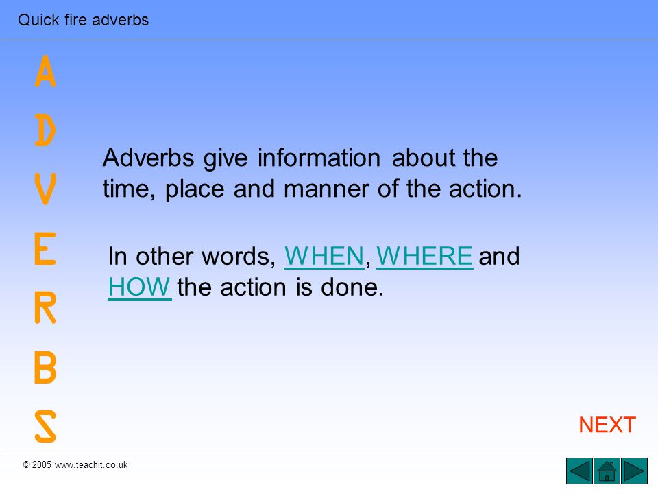 © 2005 www.teachit.co.uk Quick fire adverbs Adverbs give information about the time, place and manner of the action. In other words, WHEN, WHERE and H