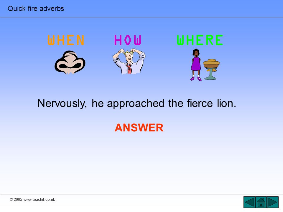 © 2005 www.teachit.co.uk Quick fire adverbs Nervously, he approached the fierce lion. ANSWER WHENHOWWHERE