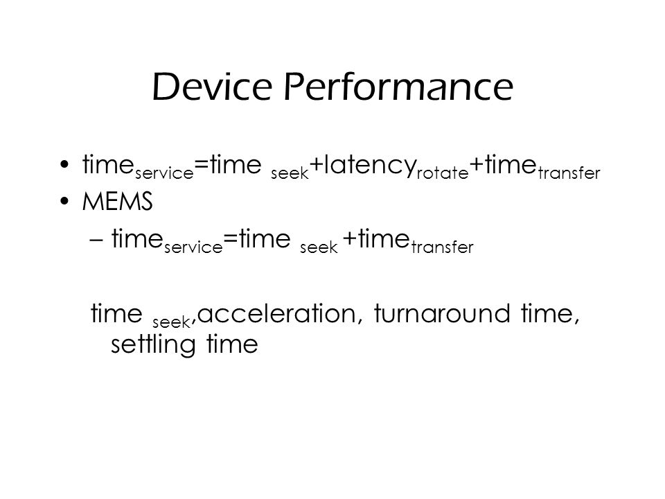 Device Performance time service =time seek +latency rotate +time transfer MEMS –time service =time seek +time transfer time seek,acceleration, turnaround time, settling time