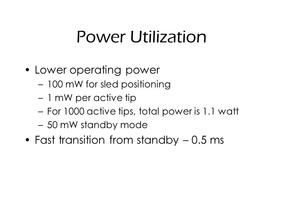 Power Utilization Lower operating power –100 mW for sled positioning –1 mW per active tip –For 1000 active tips, total power is 1.1 watt –50 mW standby mode Fast transition from standby – 0.5 ms