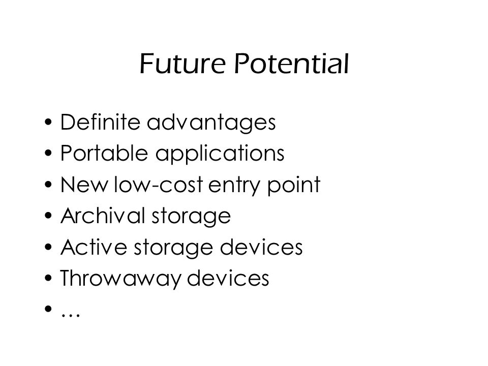 Future Potential Definite advantages Portable applications New low-cost entry point Archival storage Active storage devices Throwaway devices …