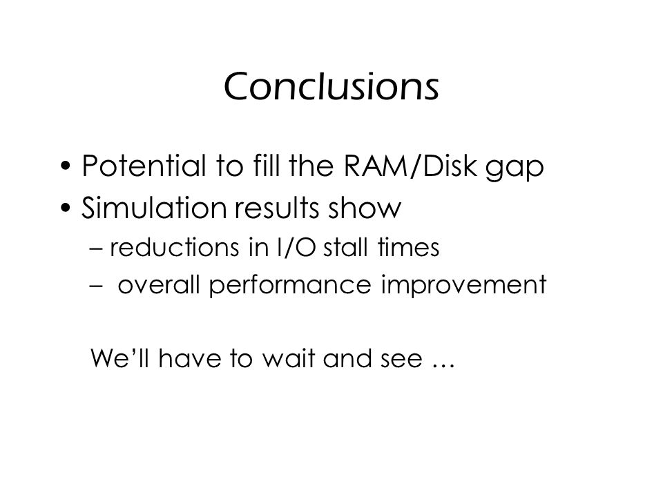 Conclusions Potential to fill the RAM/Disk gap Simulation results show –reductions in I/O stall times – overall performance improvement We'll have to wait and see …