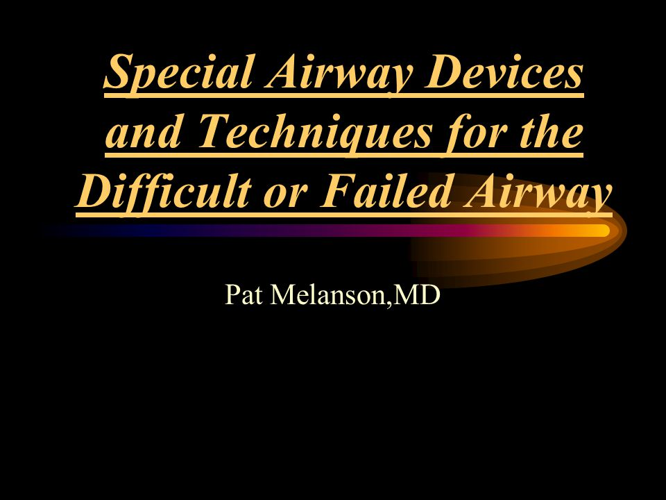 Special Airway Devices and Techniques for the Difficult or Failed Airway Pat Melanson,MD