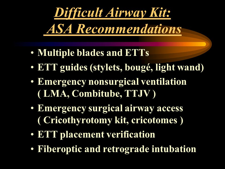 Difficult Airway Kit: ASA Recommendations Multiple blades and ETTs ETT guides (stylets, bougé, light wand) Emergency nonsurgical ventilation ( LMA, Co