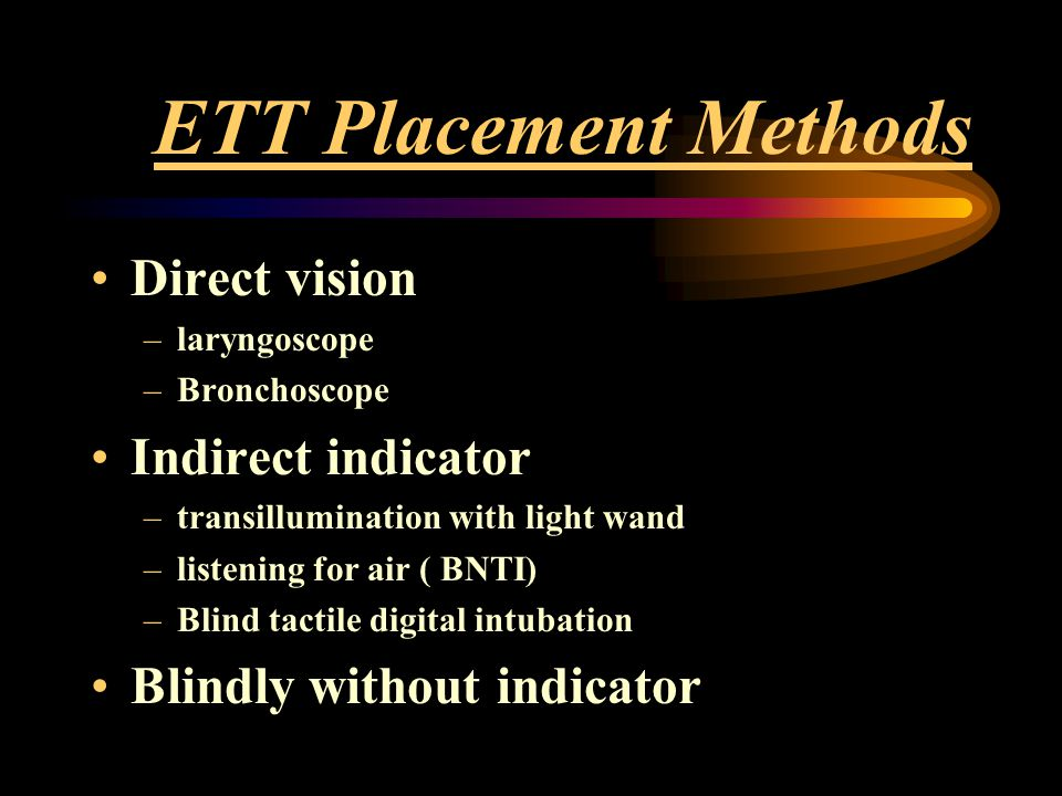 ETT Placement Methods Direct vision –laryngoscope –Bronchoscope Indirect indicator –transillumination with light wand –listening for air ( BNTI) –Blin