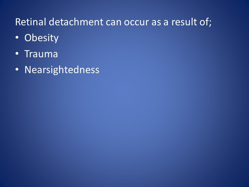 Retinal detachment can occur as a result of; Obesity Trauma Nearsightedness