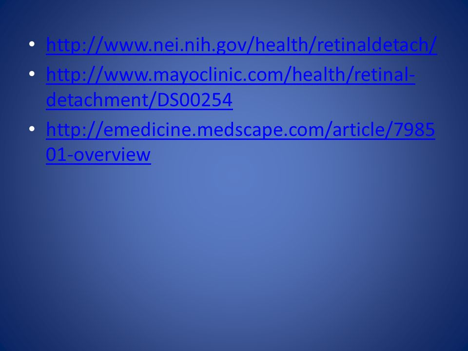http://www.nei.nih.gov/health/retinaldetach/ http://www.mayoclinic.com/health/retinal- detachment/DS00254 http://www.mayoclinic.com/health/retinal- detachment/DS00254 http://emedicine.medscape.com/article/7985 01-overview http://emedicine.medscape.com/article/7985 01-overview