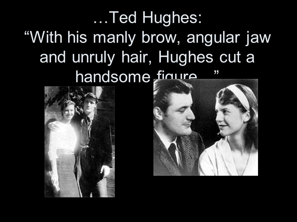 1956 She met Ted Hughes, a poet, at a Cambridge University party According to her journal, at this meeting he kissed her and she bit him on the cheek, drawing blood.
