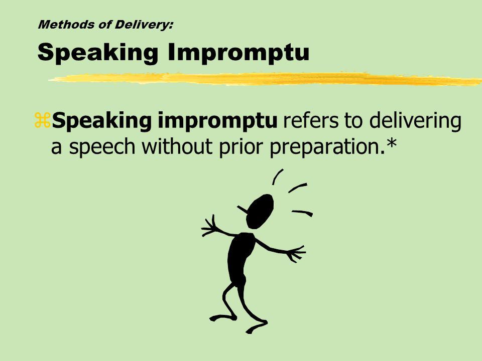 Methods of Delivery: Speaking Impromptu zSpeaking impromptu refers to delivering a speech without prior preparation.*