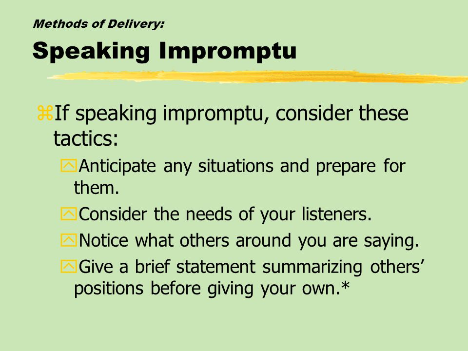 Methods of Delivery: Speaking Impromptu zIf speaking impromptu, consider these tactics: yAnticipate any situations and prepare for them.