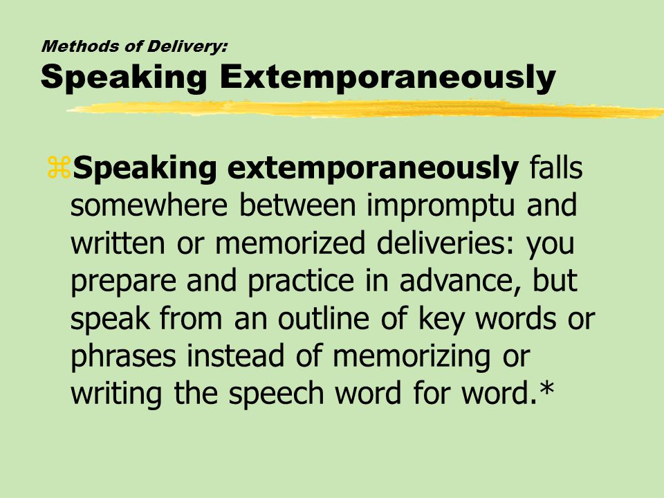 Methods of Delivery: Speaking Extemporaneously zSpeaking extemporaneously falls somewhere between impromptu and written or memorized deliveries: you prepare and practice in advance, but speak from an outline of key words or phrases instead of memorizing or writing the speech word for word.*