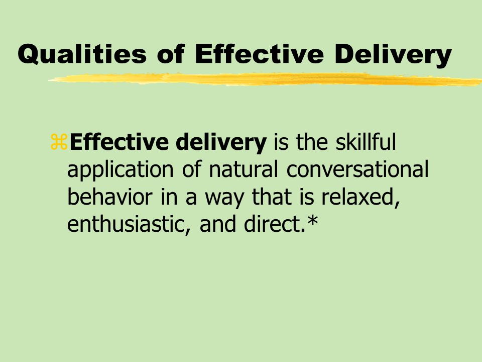 Qualities of Effective Delivery zEffective delivery is the skillful application of natural conversational behavior in a way that is relaxed, enthusiastic, and direct.*