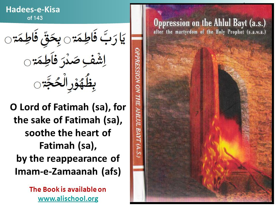 Hadees-e-Kisa of 143 O Lord of Fatimah (sa), for the sake of Fatimah (sa), soothe the heart of Fatimah (sa), by the reappearance of Imam-e-Zamaanah (afs) The Book is available on www.alischool.org119